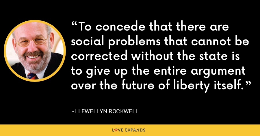 To concede that there are social problems that cannot be corrected without the state is to give up the entire argument over the future of liberty itself. - Llewellyn Rockwell