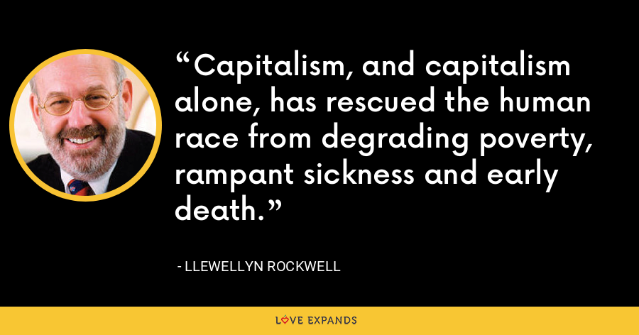 Capitalism, and capitalism alone, has rescued the human race from degrading poverty, rampant sickness and early death. - Llewellyn Rockwell