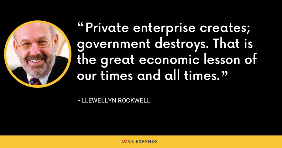 Private enterprise creates; government destroys. That is the great economic lesson of our times and all times. - Llewellyn Rockwell