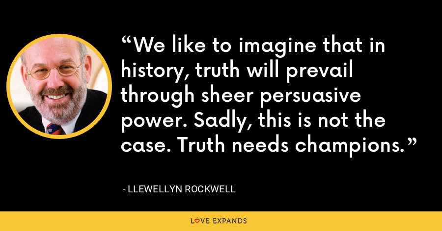 We like to imagine that in history, truth will prevail through sheer persuasive power. Sadly, this is not the case. Truth needs champions. - Llewellyn Rockwell