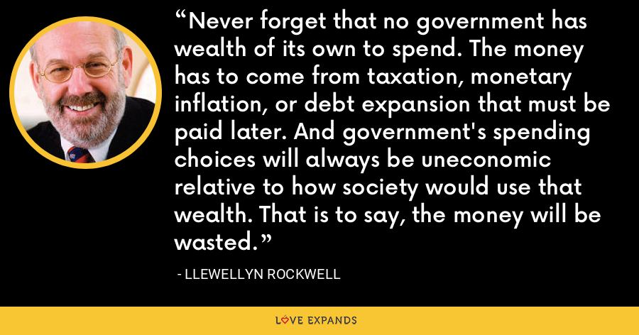 Never forget that no government has wealth of its own to spend. The money has to come from taxation, monetary inflation, or debt expansion that must be paid later. And government's spending choices will always be uneconomic relative to how society would use that wealth. That is to say, the money will be wasted. - Llewellyn Rockwell