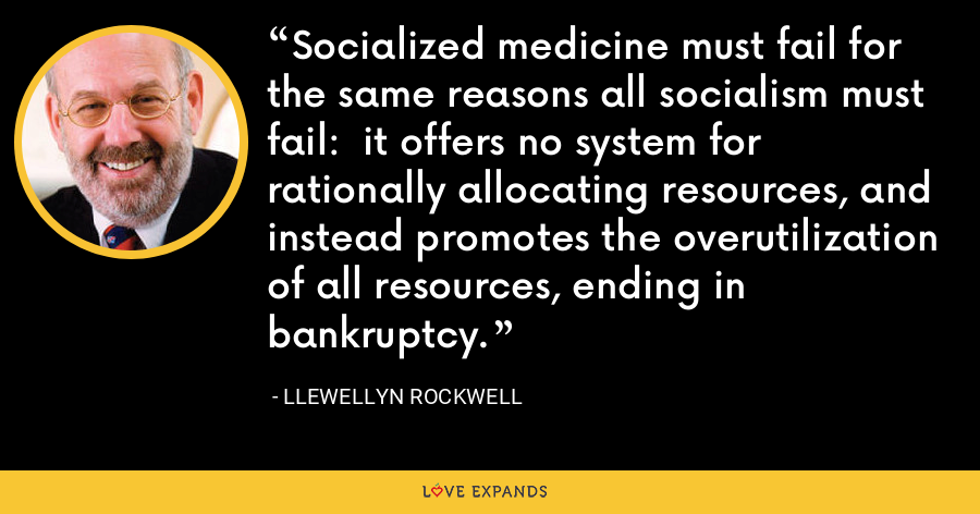 Socialized medicine must fail for the same reasons all socialism must fail:  it offers no system for rationally allocating resources, and instead promotes the overutilization of all resources, ending in bankruptcy. - Llewellyn Rockwell