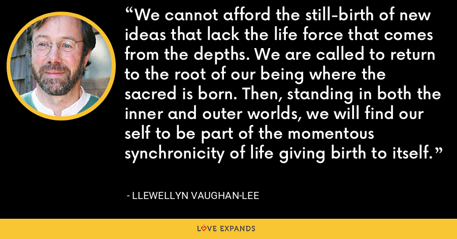 We cannot afford the still-birth of new ideas that lack the life force that comes from the depths. We are called to return to the root of our being where the sacred is born. Then, standing in both the inner and outer worlds, we will find our self to be part of the momentous synchronicity of life giving birth to itself. - Llewellyn Vaughan-Lee