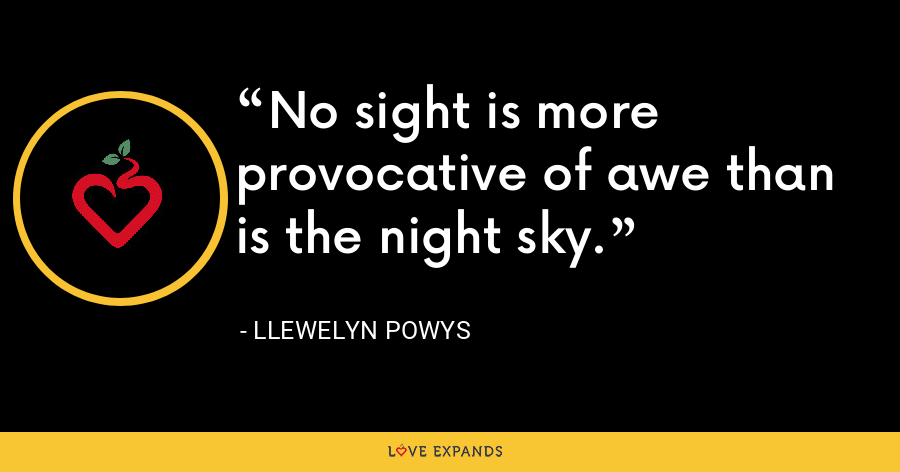 No sight is more provocative of awe than is the night sky. - Llewelyn Powys