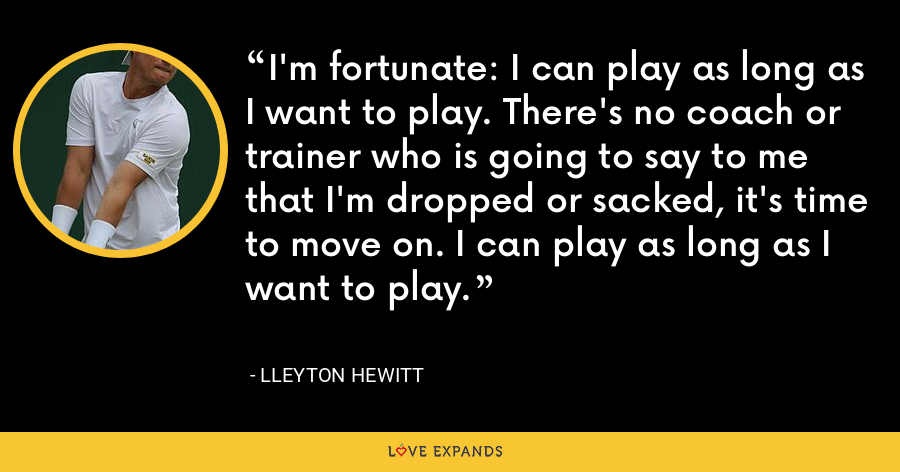 I'm fortunate: I can play as long as I want to play. There's no coach or trainer who is going to say to me that I'm dropped or sacked, it's time to move on. I can play as long as I want to play. - Lleyton Hewitt