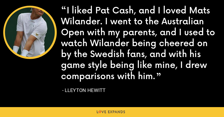 I liked Pat Cash, and I loved Mats Wilander. I went to the Australian Open with my parents, and I used to watch Wilander being cheered on by the Swedish fans, and with his game style being like mine, I drew comparisons with him. - Lleyton Hewitt