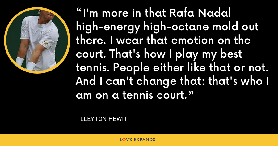 I'm more in that Rafa Nadal high-energy high-octane mold out there. I wear that emotion on the court. That's how I play my best tennis. People either like that or not. And I can't change that: that's who I am on a tennis court. - Lleyton Hewitt