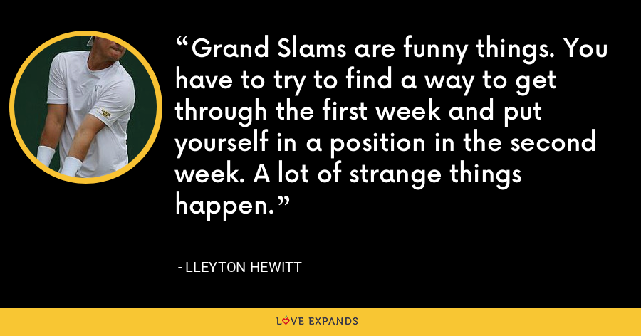 Grand Slams are funny things. You have to try to find a way to get through the first week and put yourself in a position in the second week. A lot of strange things happen. - Lleyton Hewitt