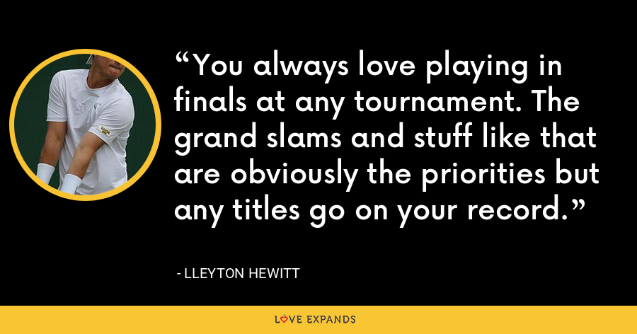 You always love playing in finals at any tournament. The grand slams and stuff like that are obviously the priorities but any titles go on your record. - Lleyton Hewitt