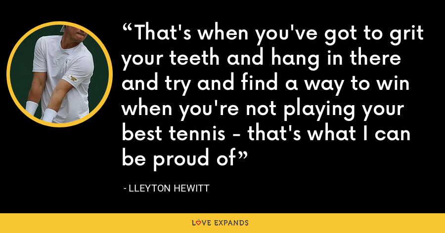 That's when you've got to grit your teeth and hang in there and try and find a way to win when you're not playing your best tennis - that's what I can be proud of - Lleyton Hewitt
