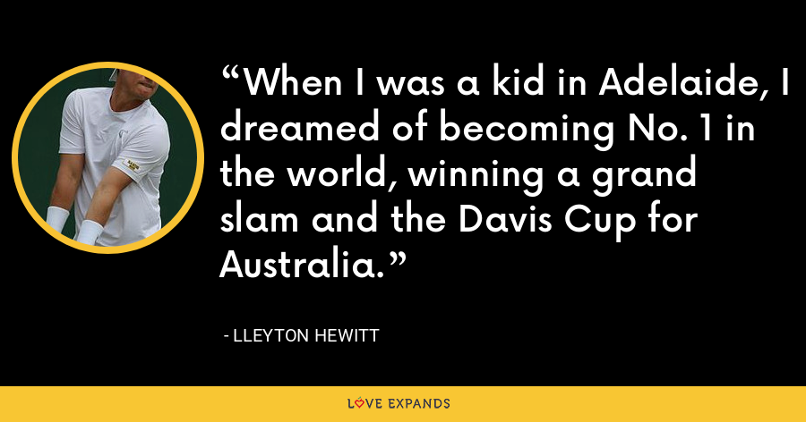 When I was a kid in Adelaide, I dreamed of becoming No. 1 in the world, winning a grand slam and the Davis Cup for Australia. - Lleyton Hewitt
