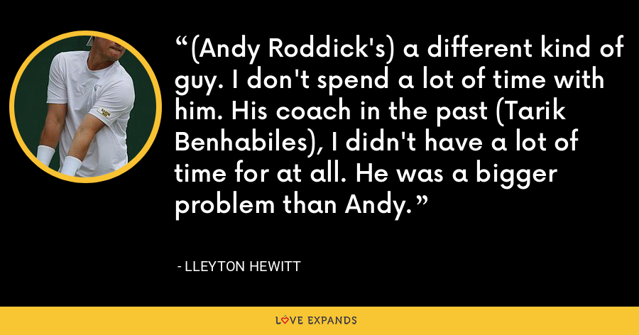 (Andy Roddick's) a different kind of guy. I don't spend a lot of time with him. His coach in the past (Tarik Benhabiles), I didn't have a lot of time for at all. He was a bigger problem than Andy. - Lleyton Hewitt
