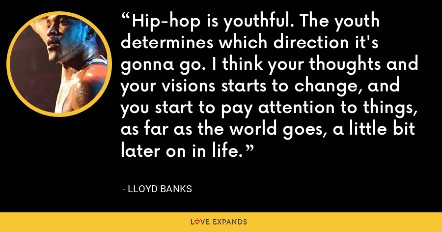 Hip-hop is youthful. The youth determines which direction it's gonna go. I think your thoughts and your visions starts to change, and you start to pay attention to things, as far as the world goes, a little bit later on in life. - Lloyd Banks