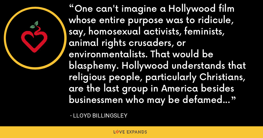 One can't imagine a Hollywood film whose entire purpose was to ridicule, say, homosexual activists, feminists, animal rights crusaders, or environmentalists. That would be blasphemy. Hollywood understands that religious people, particularly Christians, are the last group in America besides businessmen who may be defamed with impunity. - Lloyd Billingsley