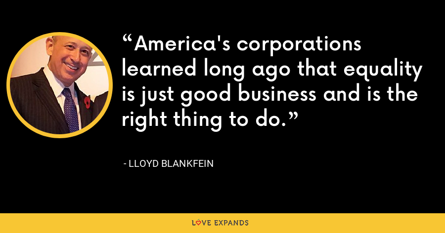 America's corporations learned long ago that equality is just good business and is the right thing to do. - Lloyd Blankfein