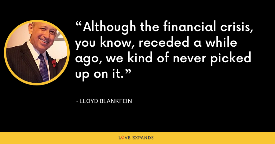 Although the financial crisis, you know, receded a while ago, we kind of never picked up on it. - Lloyd Blankfein