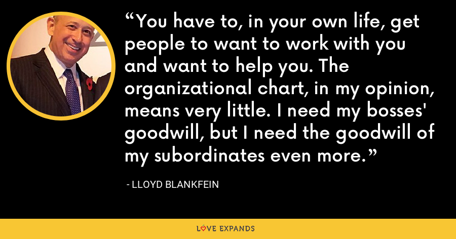 You have to, in your own life, get people to want to work with you and want to help you. The organizational chart, in my opinion, means very little. I need my bosses' goodwill, but I need the goodwill of my subordinates even more. - Lloyd Blankfein