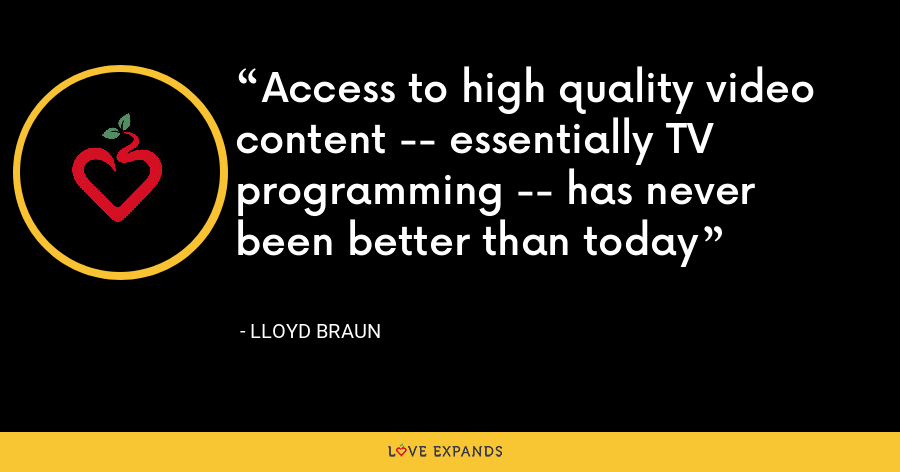 Access to high quality video content -- essentially TV programming -- has never been better than today - Lloyd Braun