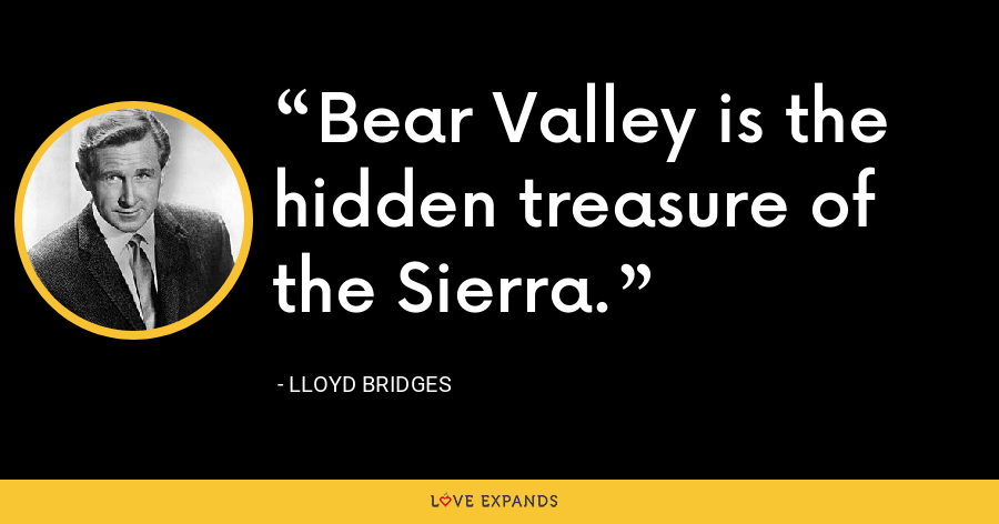 Bear Valley is the hidden treasure of the Sierra. - Lloyd Bridges