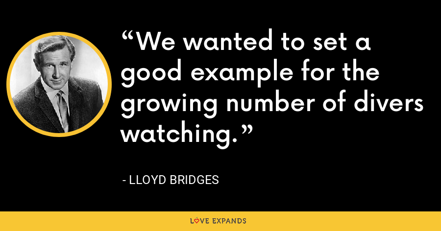 We wanted to set a good example for the growing number of divers watching. - Lloyd Bridges