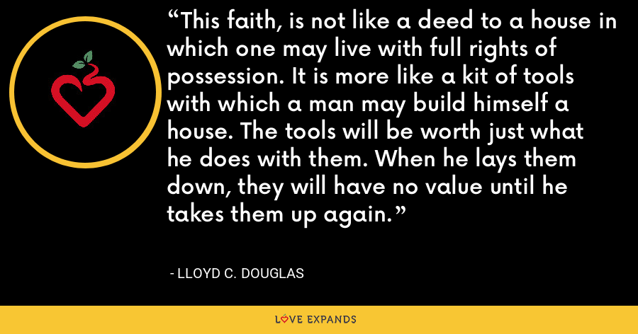 This faith, is not like a deed to a house in which one may live with full rights of possession. It is more like a kit of tools with which a man may build himself a house. The tools will be worth just what he does with them. When he lays them down, they will have no value until he takes them up again. - Lloyd C. Douglas