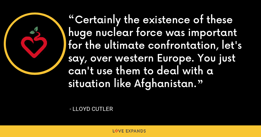 Certainly the existence of these huge nuclear force was important for the ultimate confrontation, let's say, over western Europe. You just can't use them to deal with a situation like Afghanistan. - Lloyd Cutler