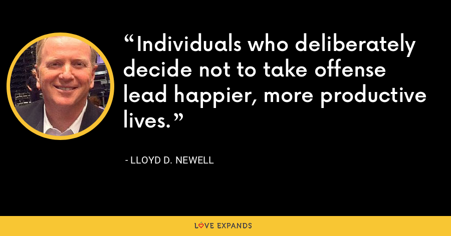 Individuals who deliberately decide not to take offense lead happier, more productive lives. - Lloyd D. Newell