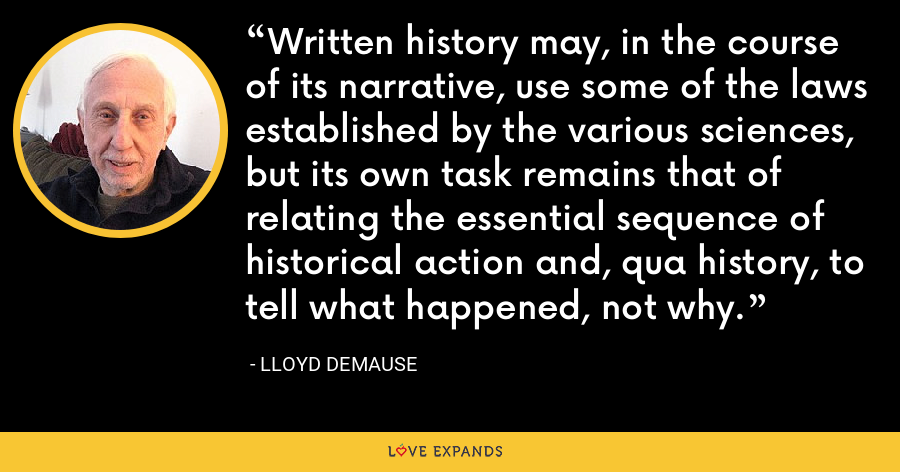 Written history may, in the course of its narrative, use some of the laws established by the various sciences, but its own task remains that of relating the essential sequence of historical action and, qua history, to tell what happened, not why. - Lloyd deMause