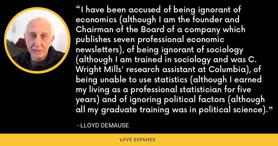 I have been accused of being ignorant of economics (although I am the founder and Chairman of the Board of a company which publishes seven professional economic newsletters), of being ignorant of sociology (although I am trained in sociology and was C. Wright Mills' research assistant at Columbia), of being unable to use statistics (although I earned my living as a professional statistician for five years) and of ignoring political factors (although all my graduate training was in political science). - Lloyd deMause