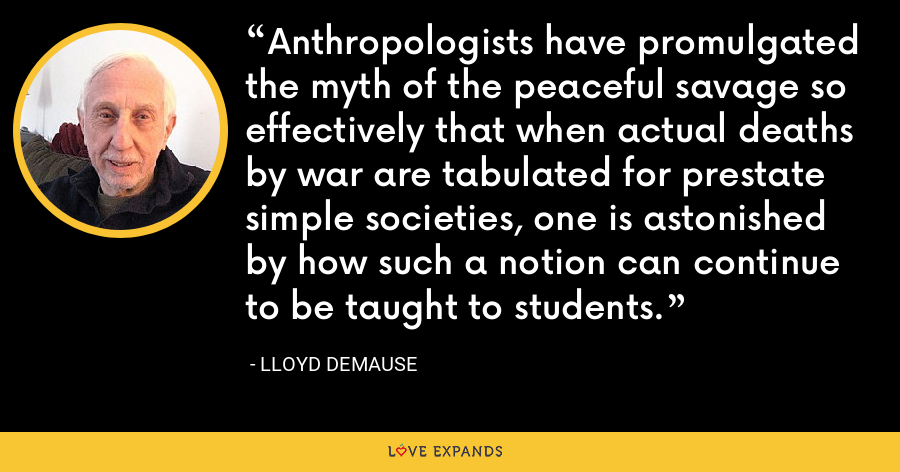 Anthropologists have promulgated the myth of the peaceful savage so effectively that when actual deaths by war are tabulated for prestate simple societies, one is astonished by how such a notion can continue to be taught to students. - Lloyd deMause