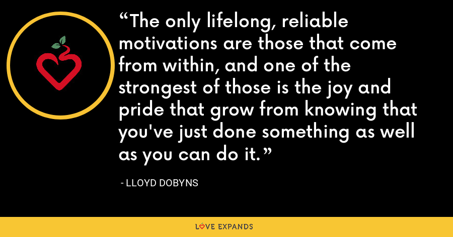 The only lifelong, reliable motivations are those that come from within, and one of the strongest of those is the joy and pride that grow from knowing that you've just done something as well as you can do it. - Lloyd Dobyns