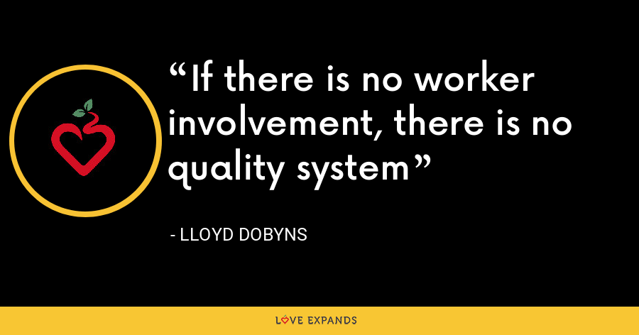 If there is no worker involvement, there is no quality system - Lloyd Dobyns