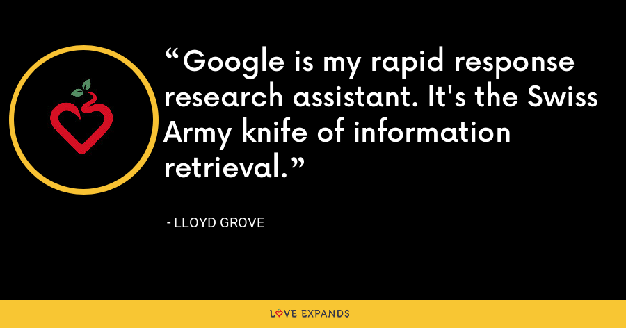 Google is my rapid response research assistant. It's the Swiss Army knife of information retrieval. - Lloyd Grove