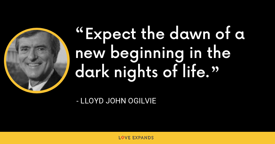 Expect the dawn of a new beginning in the dark nights of life. - Lloyd John Ogilvie