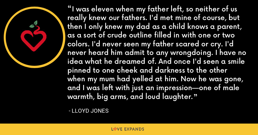 I was eleven when my father left, so neither of us really knew our fathers. I'd met mine of course, but then I only knew my dad as a child knows a parent, as a sort of crude outline filled in with one or two colors. I'd never seen my father scared or cry. I'd never heard him admit to any wrongdoing. I have no idea what he dreamed of. And once I'd seen a smile pinned to one cheek and darkness to the other when my mum had yelled at him. Now he was gone, and I was left with just an impression—one of male warmth, big arms, and loud laughter. - Lloyd Jones