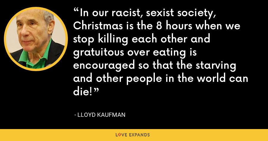 In our racist, sexist society, Christmas is the 8 hours when we stop killing each other and gratuitous over eating is encouraged so that the starving and other people in the world can die! - Lloyd Kaufman