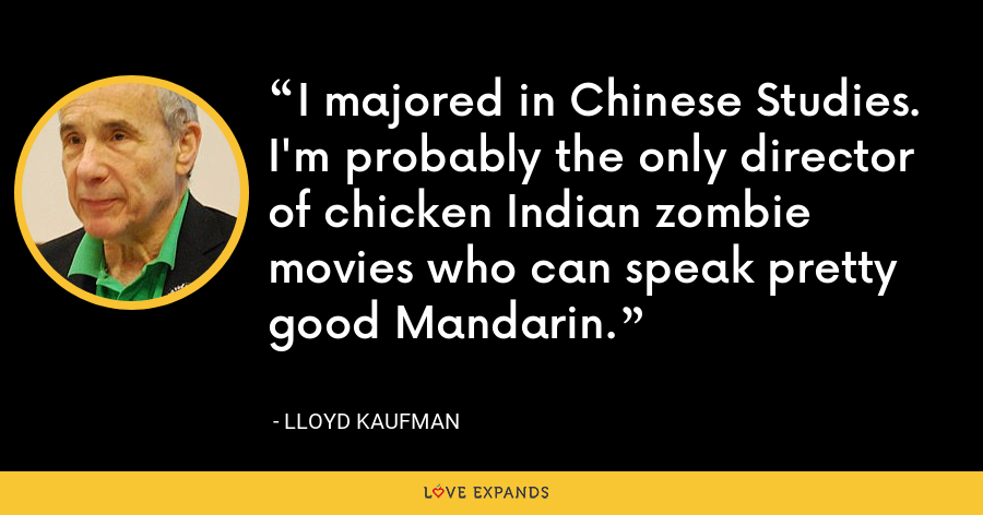 I majored in Chinese Studies. I'm probably the only director of chicken Indian zombie movies who can speak pretty good Mandarin. - Lloyd Kaufman