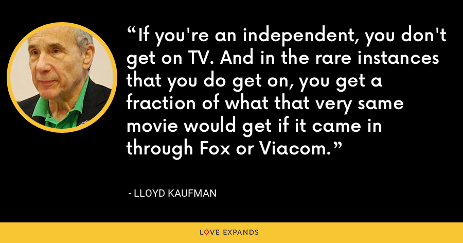 If you're an independent, you don't get on TV. And in the rare instances that you do get on, you get a fraction of what that very same movie would get if it came in through Fox or Viacom. - Lloyd Kaufman