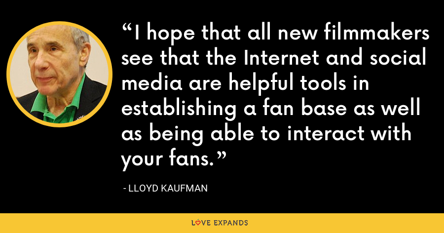 I hope that all new filmmakers see that the Internet and social media are helpful tools in establishing a fan base as well as being able to interact with your fans. - Lloyd Kaufman