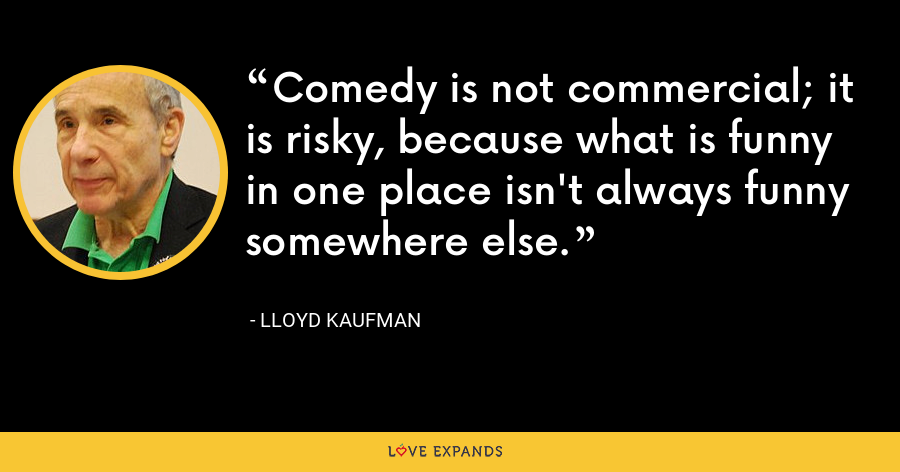 Comedy is not commercial; it is risky, because what is funny in one place isn't always funny somewhere else. - Lloyd Kaufman