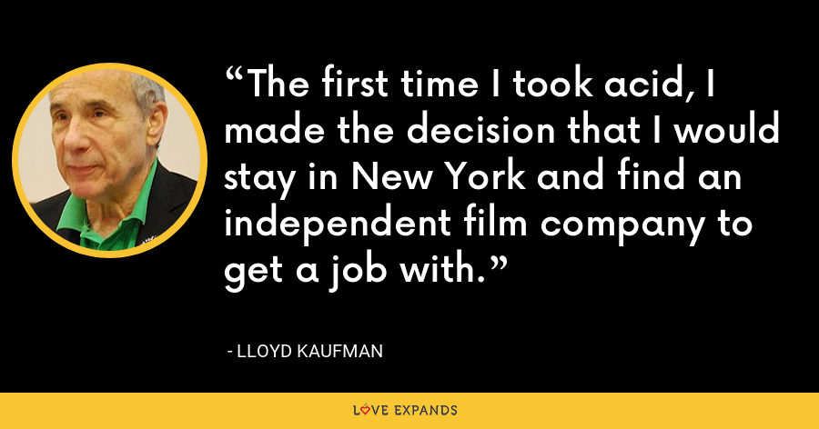 The first time I took acid, I made the decision that I would stay in New York and find an independent film company to get a job with. - Lloyd Kaufman
