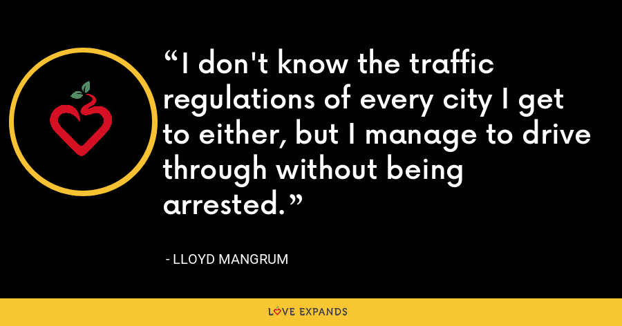 I don't know the traffic regulations of every city I get to either, but I manage to drive through without being arrested. - Lloyd Mangrum