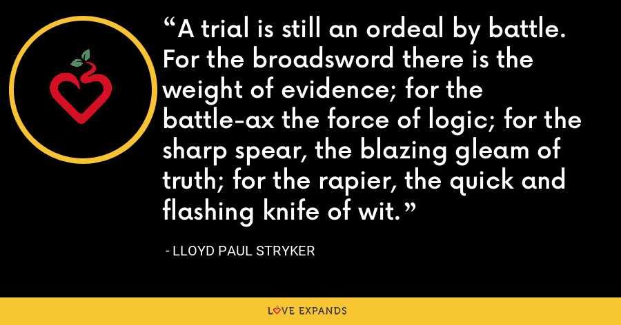 A trial is still an ordeal by battle. For the broadsword there is the weight of evidence; for the battle-ax the force of logic; for the sharp spear, the blazing gleam of truth; for the rapier, the quick and flashing knife of wit. - Lloyd Paul Stryker