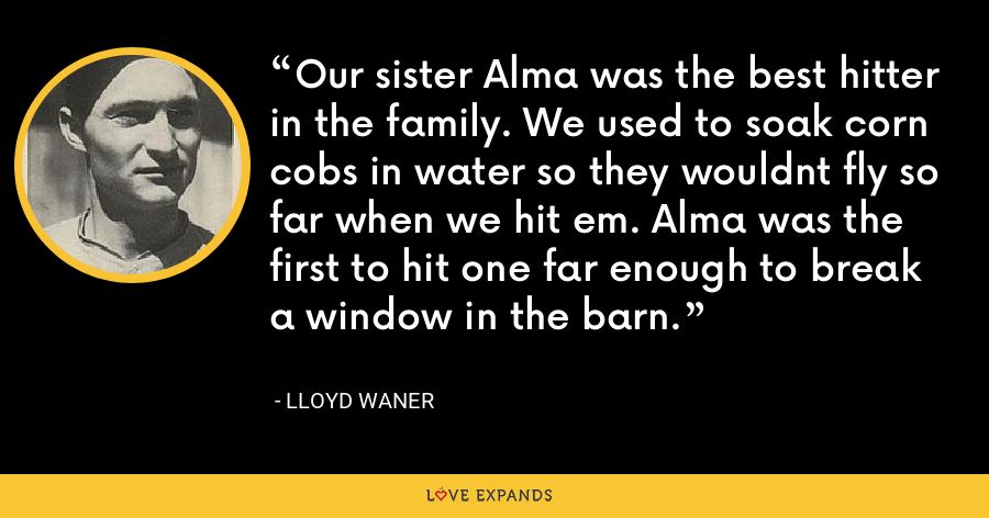 Our sister Alma was the best hitter in the family. We used to soak corn cobs in water so they wouldnt fly so far when we hit em. Alma was the first to hit one far enough to break a window in the barn. - Lloyd Waner