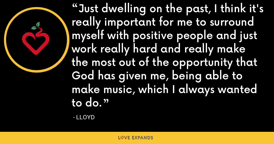 Just dwelling on the past, I think it's really important for me to surround myself with positive people and just work really hard and really make the most out of the opportunity that God has given me, being able to make music, which I always wanted to do. - Lloyd