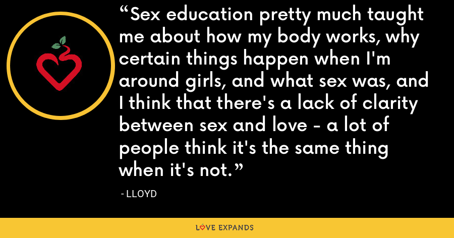Sex education pretty much taught me about how my body works, why certain things happen when I'm around girls, and what sex was, and I think that there's a lack of clarity between sex and love - a lot of people think it's the same thing when it's not. - Lloyd