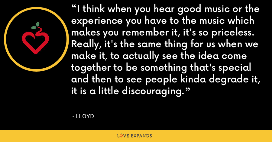 I think when you hear good music or the experience you have to the music which makes you remember it, it's so priceless. Really, it's the same thing for us when we make it, to actually see the idea come together to be something that's special and then to see people kinda degrade it, it is a little discouraging. - Lloyd