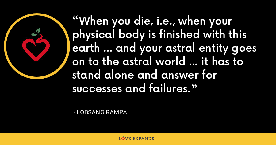When you die, i.e., when your physical body is finished with this earth ... and your astral entity goes on to the astral world ... it has to stand alone and answer for successes and failures. - Lobsang Rampa