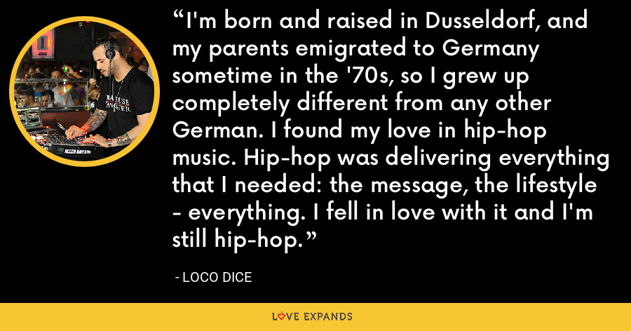 I'm born and raised in Dusseldorf, and my parents emigrated to Germany sometime in the '70s, so I grew up completely different from any other German. I found my love in hip-hop music. Hip-hop was delivering everything that I needed: the message, the lifestyle - everything. I fell in love with it and I'm still hip-hop. - Loco Dice