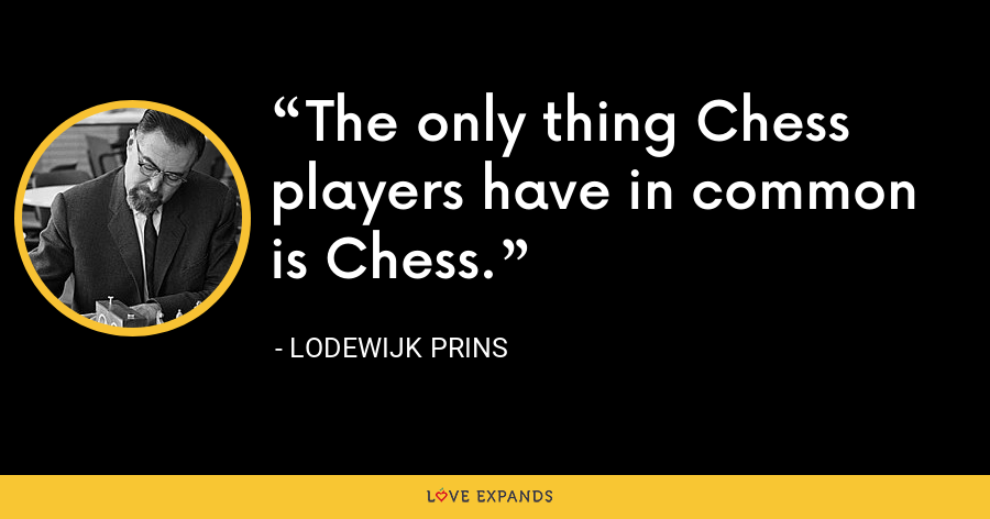 The only thing Chess players have in common is Chess. - Lodewijk Prins